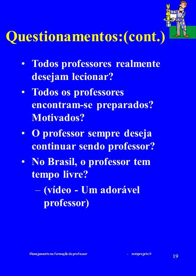 Planejamento na formação do professor - miniprojeto 9 19 Questionamentos:(cont.) Todos professores realmente desejam lecionar? Todos os professores en