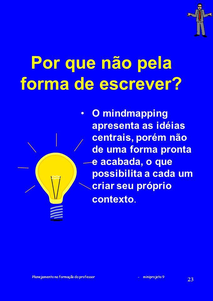 Planejamento na formação do professor - miniprojeto 9 23 Por que não pela forma de escrever? O mindmapping apresenta as idéias centrais, porém não de