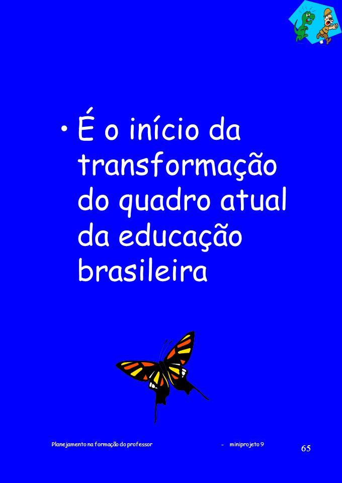 Planejamento na formação do professor - miniprojeto 9 65 É o início da transformação do quadro atual da educação brasileira