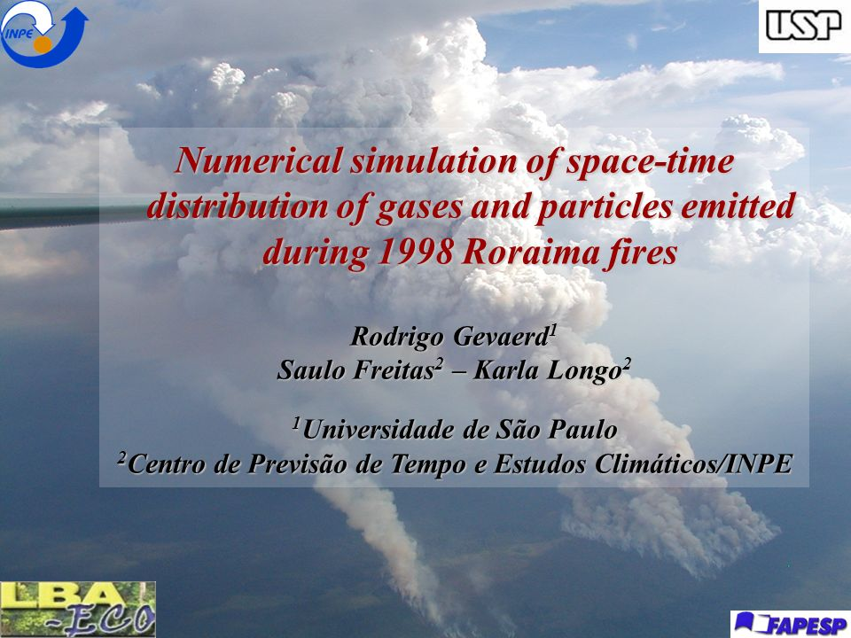 Numerical simulation of space-time distribution of gases and particles emitted during 1998 Roraima fires Rodrigo Gevaerd 1 Saulo Freitas 2 – Karla Lon