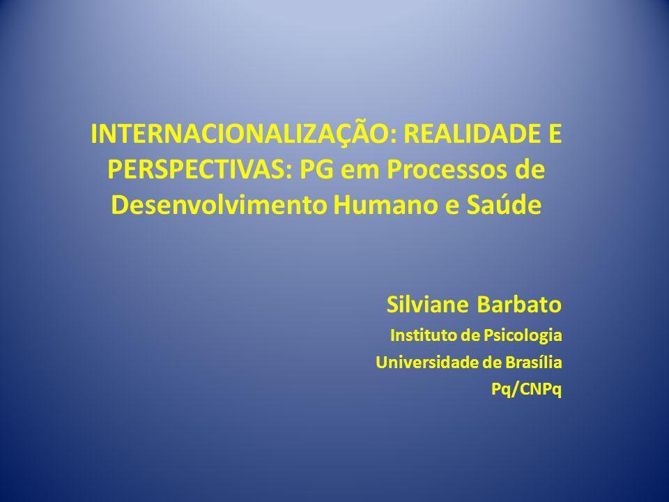 INTERNACIONALIZAÇÃO: REALIDADE E PERSPECTIVAS: PG em Processos de Desenvolvimento Humano e Saúde Silviane Barbato Instituto de Psicologia Universidade