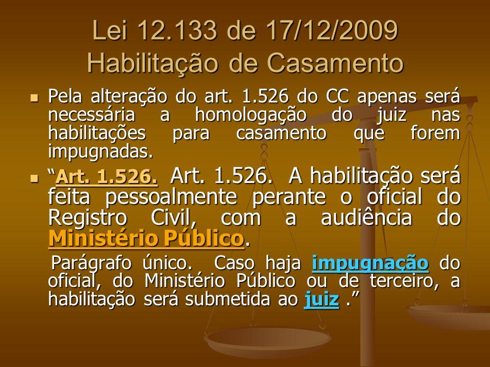 Lei 12.133 de 17/12/2009 Habilitação de Casamento Pela alteração do art. 1.526 do CC apenas será necessária a homologação do juiz nas habilitações par