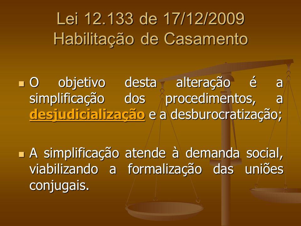 Lei 12.133 de 17/12/2009 Habilitação de Casamento O objetivo desta alteração é a simplificação dos procedimentos, a desjudicialização e a desburocrati