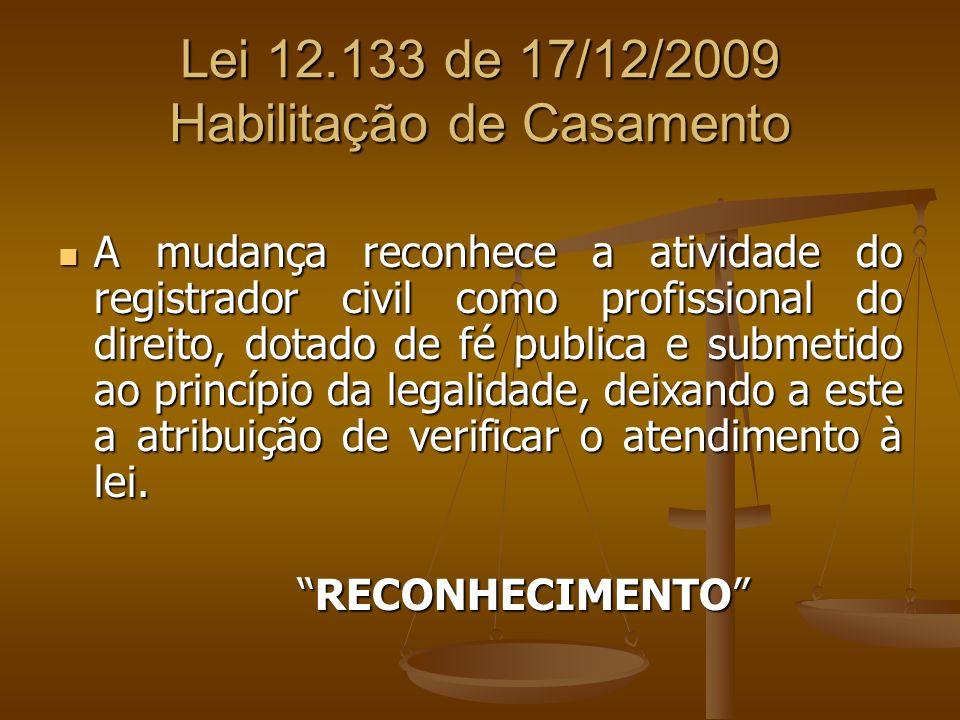 Lei 12.133 de 17/12/2009 Habilitação de Casamento A mudança reconhece a atividade do registrador civil como profissional do direito, dotado de fé publ