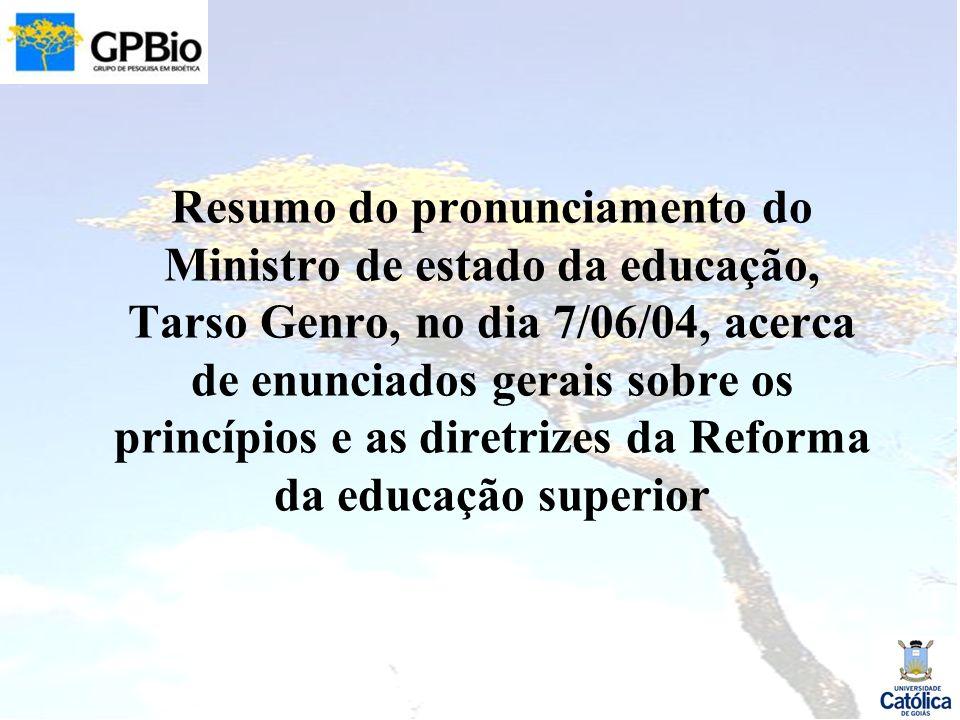 Resumo do pronunciamento do Ministro de estado da educação, Tarso Genro, no dia 7/06/04, acerca de enunciados gerais sobre os princípios e as diretrizes da Reforma da educação superior