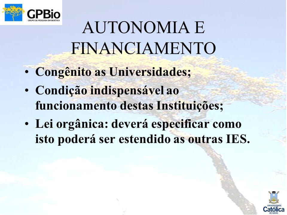 AUTONOMIA E FINANCIAMENTO Congênito as Universidades; Condição indispensável ao funcionamento destas Instituições; Lei orgânica: deverá especificar como isto poderá ser estendido as outras IES.