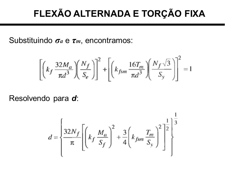 FLEXÃO ALTERNADA E TORÇÃO FIXA Substituindo σ a e τ m, encontramos: Resolvendo para d: