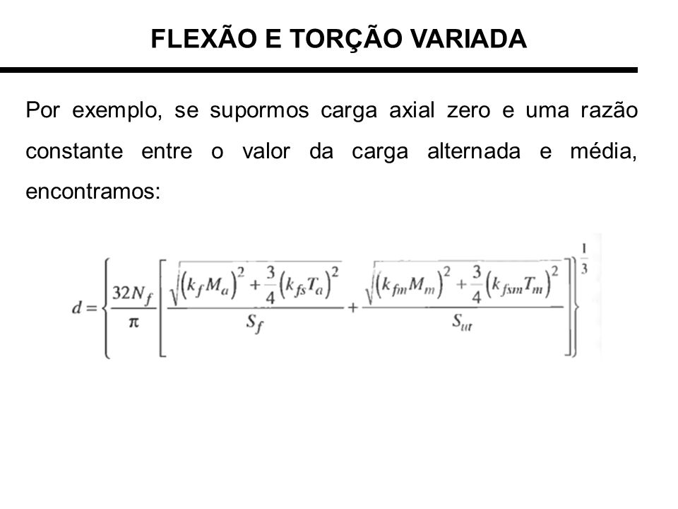 FLEXÃO E TORÇÃO VARIADA Por exemplo, se supormos carga axial zero e uma razão constante entre o valor da carga alternada e média, encontramos: