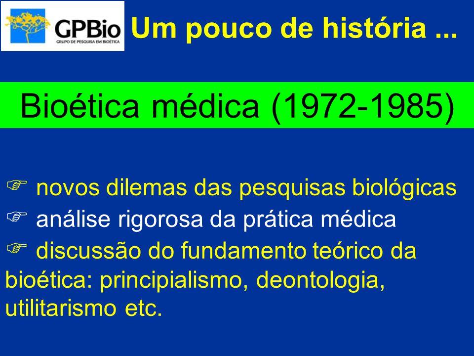 Um pouco de história... Bioética médica (1972-1985) novos dilemas das pesquisas biológicas análise rigorosa da prática médica discussão do fundamento