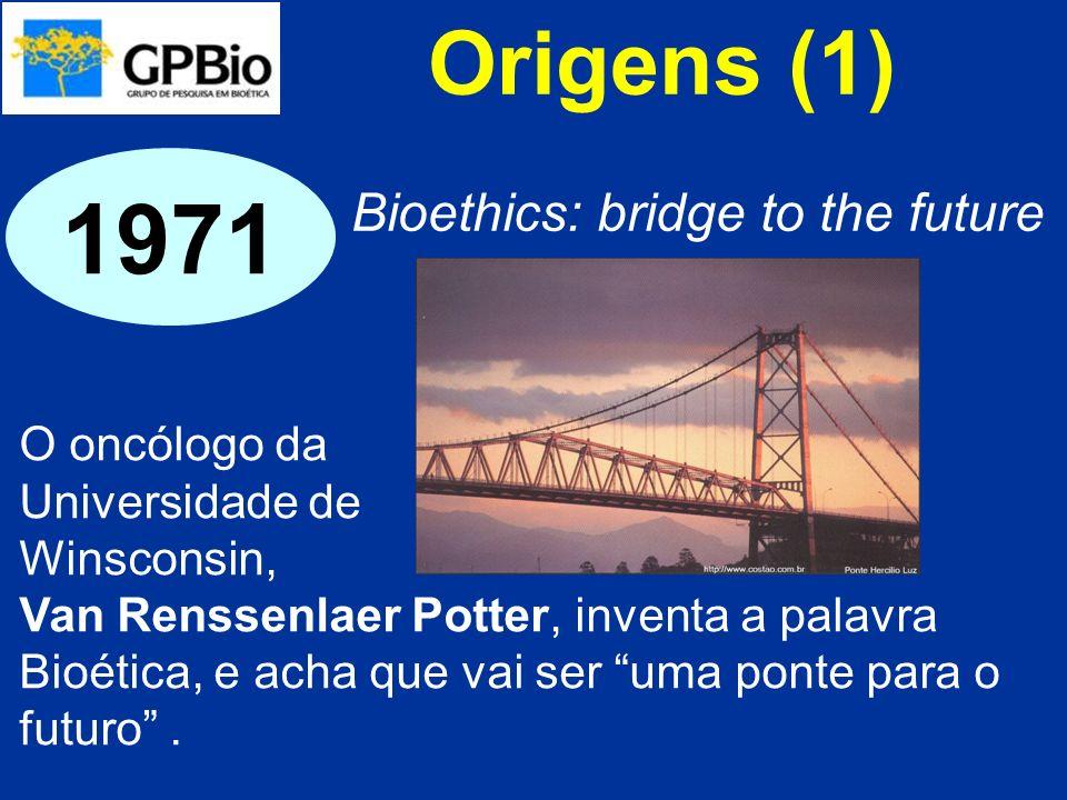 Origens (1) O oncólogo da Universidade de Winsconsin, Van Renssenlaer Potter, inventa a palavra Bioética, e acha que vai ser uma ponte para o futuro.