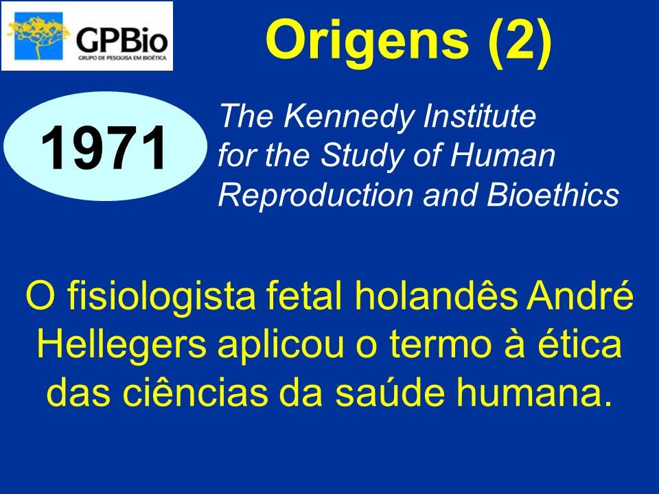 Origens (2) The Kennedy Institute for the Study of Human Reproduction and Bioethics 1971 O fisiologista fetal holandês André Hellegers aplicou o termo à ética das ciências da saúde humana.