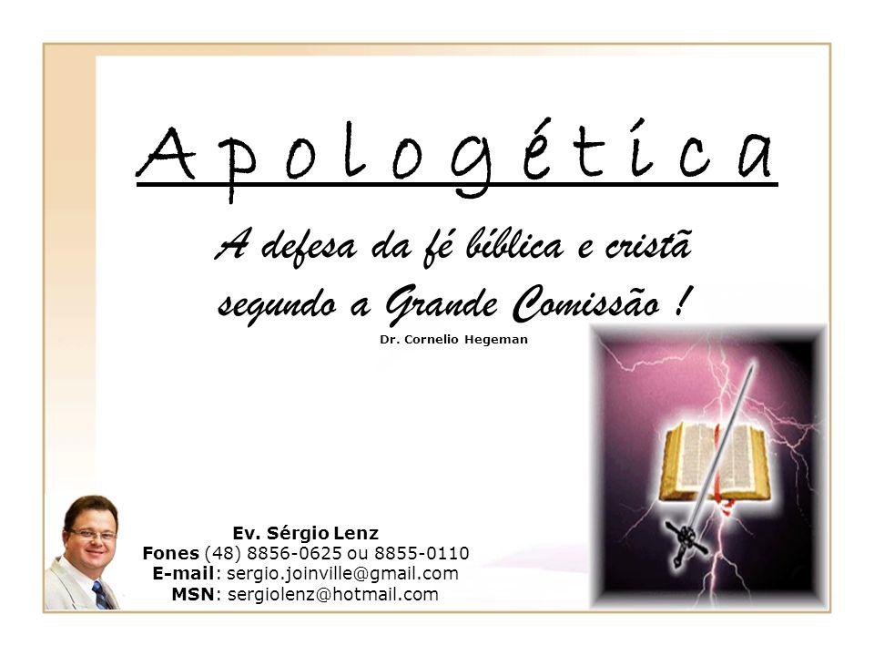 A p o l o g é t i c a A defesa da fé bíblica e cristã segundo a Grande Comissão ! Dr. Cornelio Hegeman Ev. Sérgio Lenz Fones (48) 8856-0625 ou 8855-01