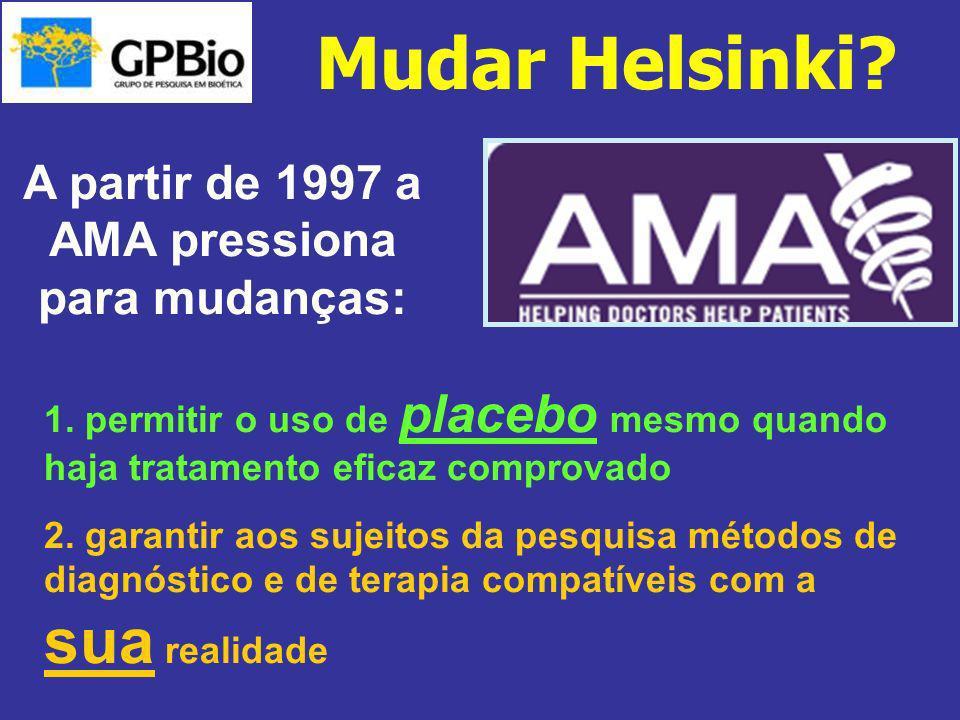 Mudar Helsinki? A partir de 1997 a AMA pressiona para mudanças: 1. permitir o uso de placebo mesmo quando haja tratamento eficaz comprovado 2. garanti