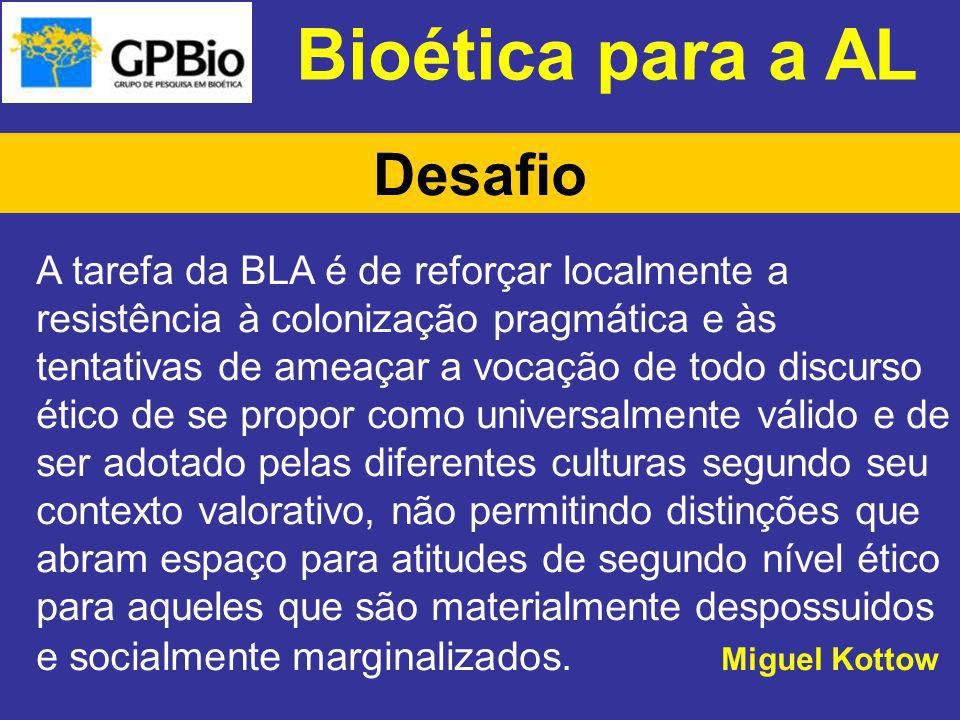 Bioética para a AL Desafio A tarefa da BLA é de reforçar localmente a resistência à colonização pragmática e às tentativas de ameaçar a vocação de tod