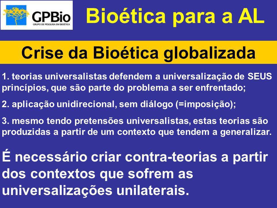 Bioética para a AL Crise da Bioética globalizada 1. teorias universalistas defendem a universalização de SEUS princípios, que são parte do problema a
