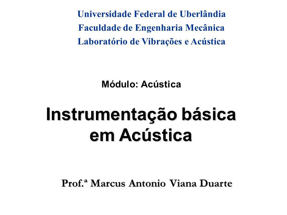Prof.ª Marcus Antonio Viana Duarte Módulo: Acústica Instrumentação básica em Acústica Universidade Federal de Uberlândia Faculdade de Engenharia Mecânica Laboratório de Vibrações e Acústica