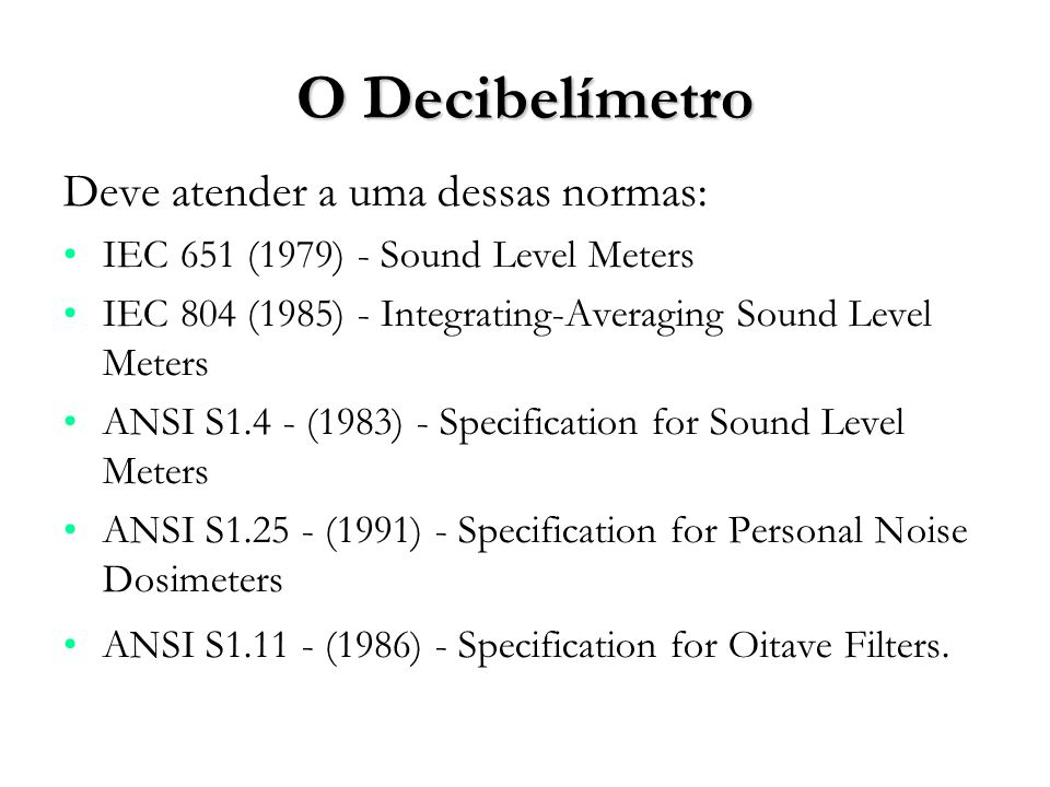 O Decibelímetro Deve atender a uma dessas normas: IEC 651 (1979) - Sound Level Meters IEC 804 (1985) - Integrating-Averaging Sound Level Meters ANSI S