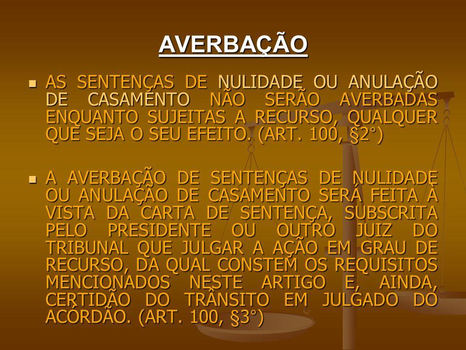 AVERBAÇÃO AS SENTENÇAS DE NULIDADE OU ANULAÇÃO DE CASAMENTO NÃO SERÃO AVERBADAS ENQUANTO SUJEITAS A RECURSO, QUALQUER QUE SEJA O SEU EFEITO. (ART. 100