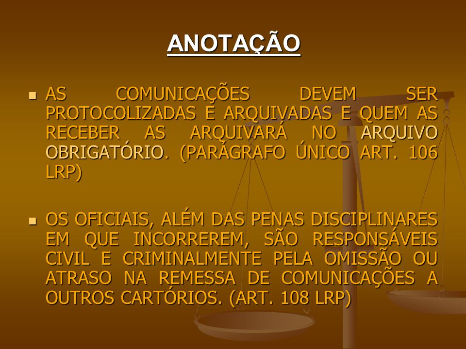ANOTAÇÃO AS COMUNICAÇÕES DEVEM SER PROTOCOLIZADAS E ARQUIVADAS E QUEM AS RECEBER AS ARQUIVARÁ NO ARQUIVO OBRIGATÓRIO. (PARÁGRAFO ÚNICO ART. 106 LRP) A