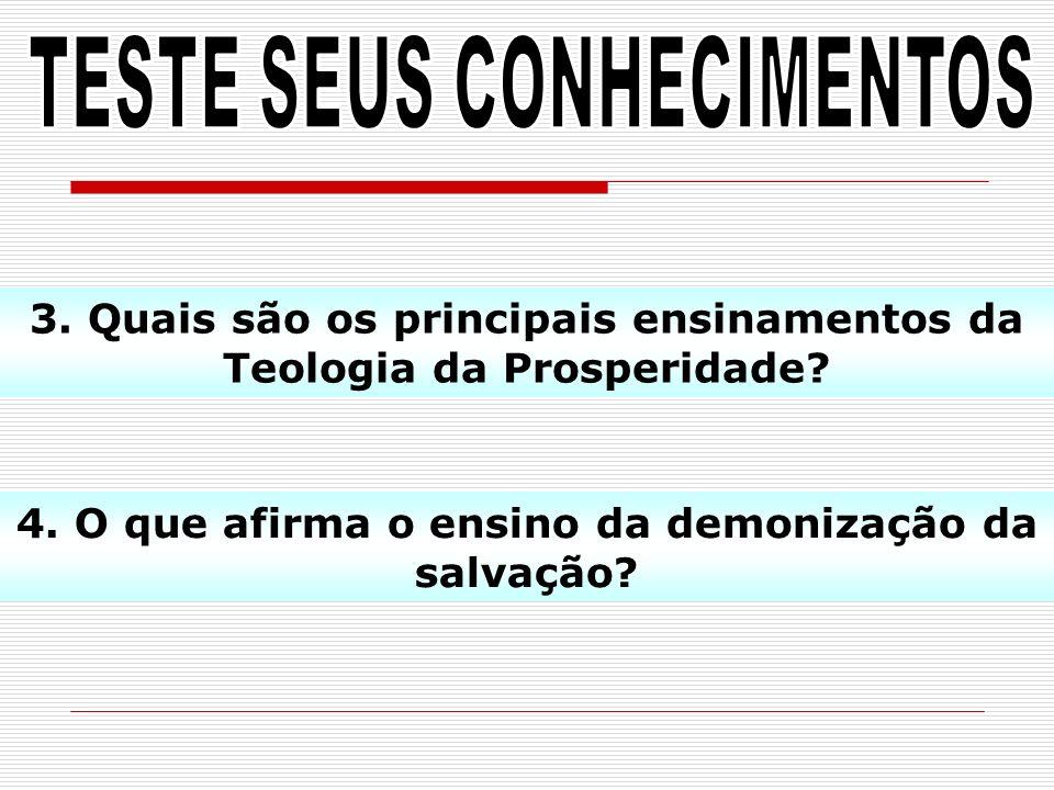 3. Quais são os principais ensinamentos da Teologia da Prosperidade? 4. O que afirma o ensino da demonização da salvação?
