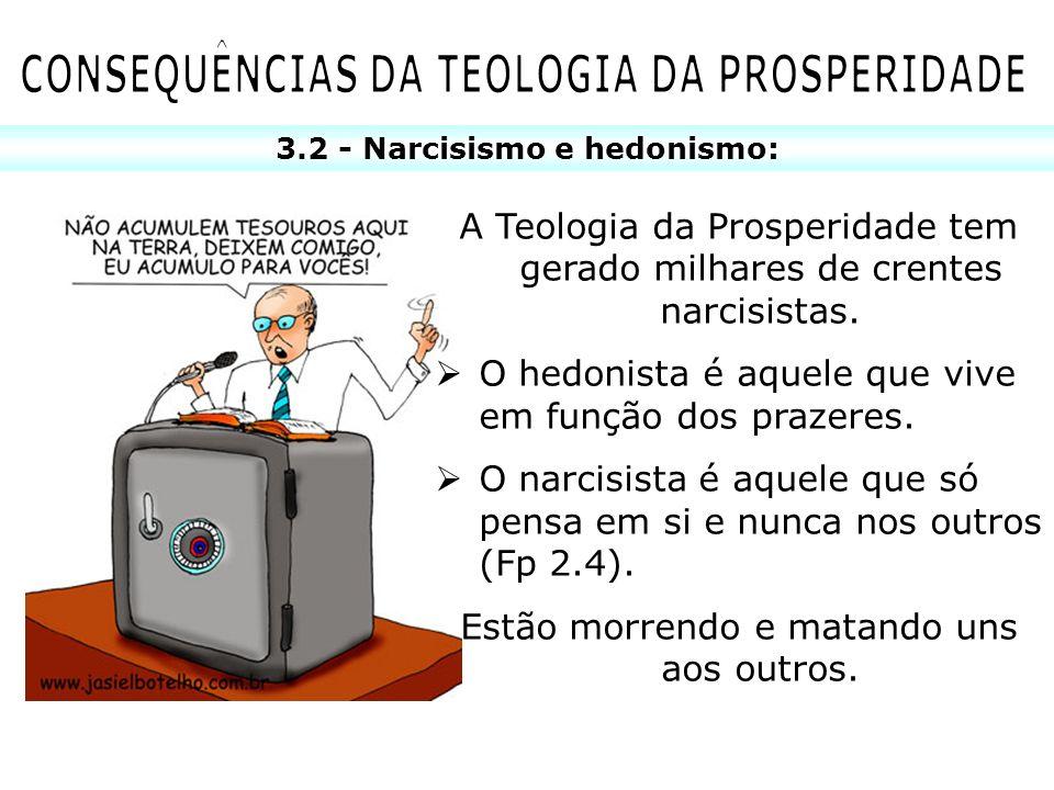 3.2 - Narcisismo e hedonismo: A Teologia da Prosperidade tem gerado milhares de crentes narcisistas. O hedonista é aquele que vive em função dos praze