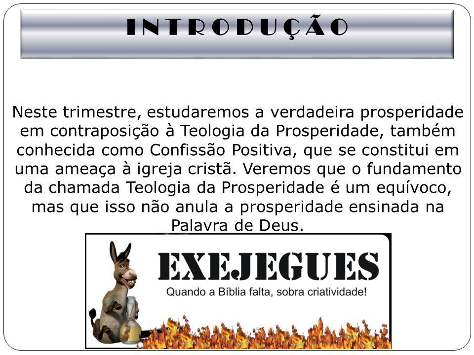 I N T R O D U Ç Ã O Neste trimestre, estudaremos a verdadeira prosperidade em contraposição à Teologia da Prosperidade, também conhecida como Confissã