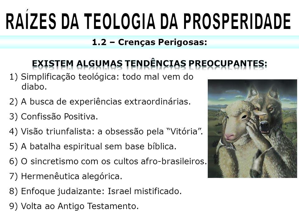 1.2 – Crenças Perigosas: 1) Simplificação teológica: todo mal vem do diabo. 2) A busca de experiências extraordinárias. 3) Confissão Positiva. 4) Visã