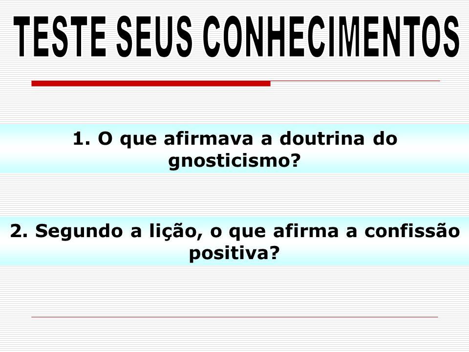 1. O que afirmava a doutrina do gnosticismo? 2. Segundo a lição, o que afirma a confissão positiva?