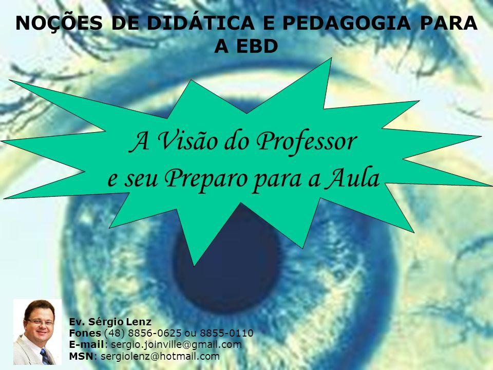 A Visão do Professor e seu Preparo para a Aula NOÇÕES DE DIDÁTICA E PEDAGOGIA PARA A EBD Ev. Sérgio Lenz Fones (48) 8856-0625 ou 8855-0110 E-mail: ser