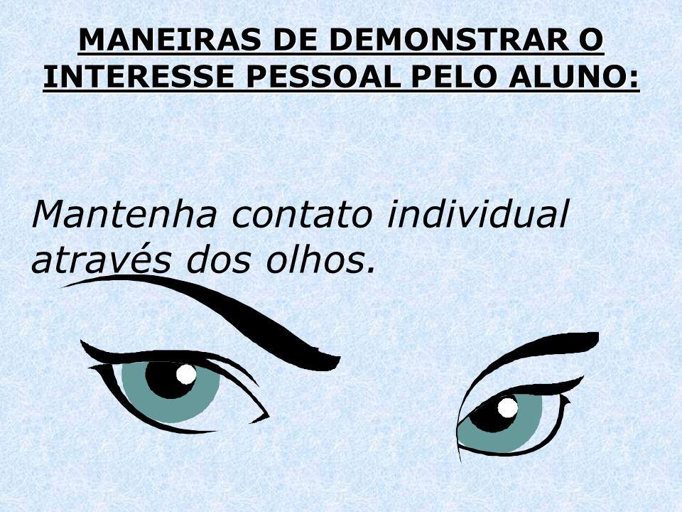 MANEIRAS DE DEMONSTRAR O INTERESSE PESSOAL PELO ALUNO: Mantenha contato individual através dos olhos.