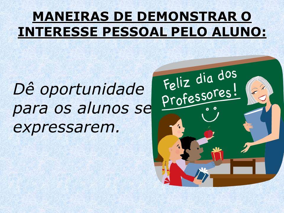 MANEIRAS DE DEMONSTRAR O INTERESSE PESSOAL PELO ALUNO: Dê oportunidade para os alunos se expressarem.