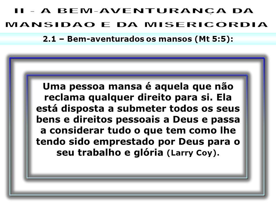 2.1 – Bem-aventurados os mansos (Mt 5:5): Uma pessoa mansa é aquela que não reclama qualquer direito para si. Ela está disposta a submeter todos os se