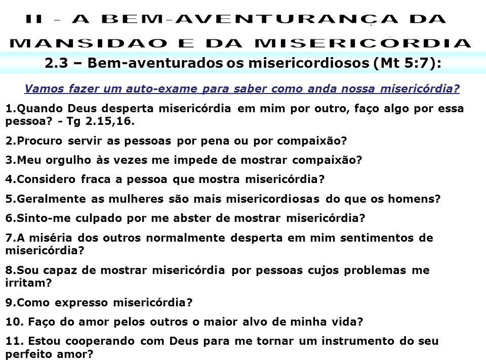 2.3 – Bem-aventurados os misericordiosos (Mt 5:7): Vamos fazer um auto-exame para saber como anda nossa misericórdia? 1.Quando Deus desperta misericór