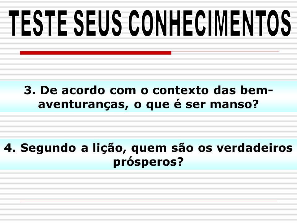 3. De acordo com o contexto das bem- aventuranças, o que é ser manso? 4. Segundo a lição, quem são os verdadeiros prósperos?