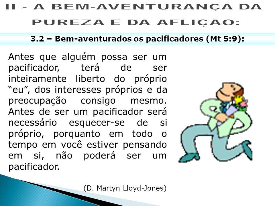 3.2 – Bem-aventurados os pacificadores (Mt 5:9): Antes que alguém possa ser um pacificador, terá de ser inteiramente liberto do próprio eu, dos intere