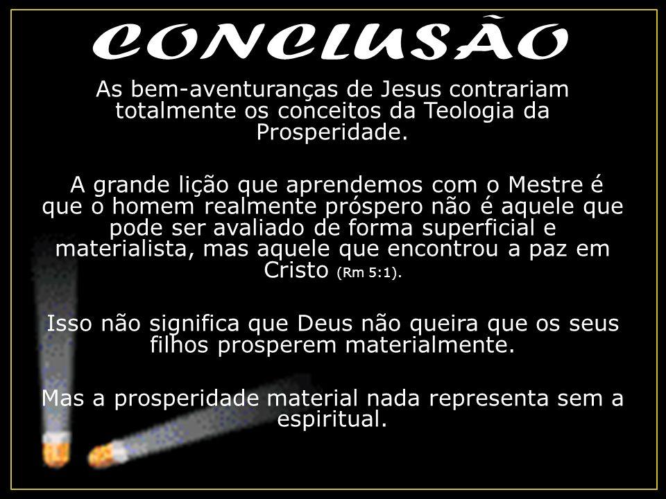 As bem-aventuranças de Jesus contrariam totalmente os conceitos da Teologia da Prosperidade. A grande lição que aprendemos com o Mestre é que o homem