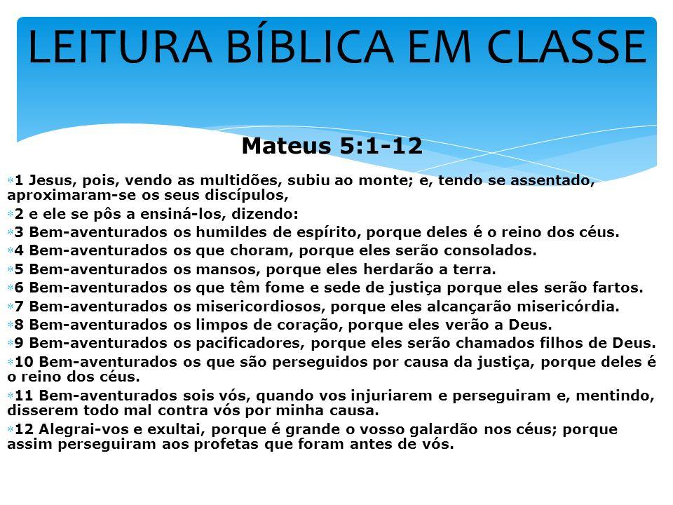 LEITURA BÍBLICA EM CLASSE Mateus 5:1-12 1 Jesus, pois, vendo as multidões, subiu ao monte; e, tendo se assentado, aproximaram-se os seus discípulos, 2