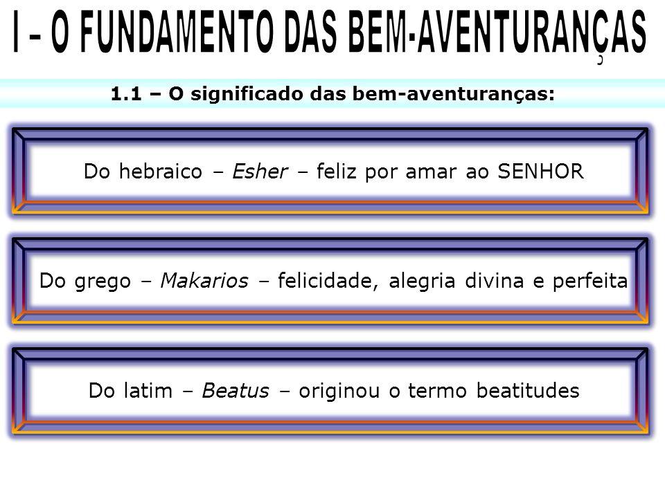 1.1 – O significado das bem-aventuranças: Do hebraico – Esher – feliz por amar ao SENHOR Do latim – Beatus – originou o termo beatitudes Do grego – Ma