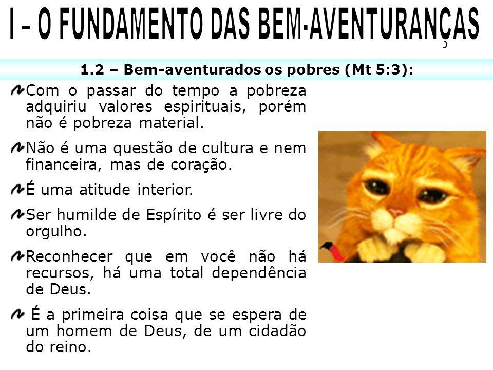 1.2 – Bem-aventurados os pobres (Mt 5:3): Com o passar do tempo a pobreza adquiriu valores espirituais, porém não é pobreza material. Não é uma questã