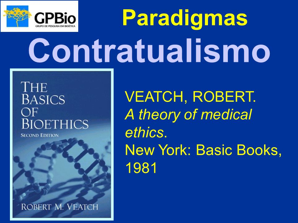 Paradigmas VEATCH, ROBERT. A theory of medical ethics. New York: Basic Books, 1981 Contratualismo