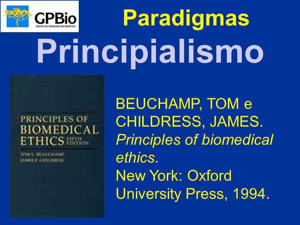 Paradigmas BEUCHAMP, TOM e CHILDRESS, JAMES. Principles of biomedical ethics. New York: Oxford University Press, 1994. Principialismo
