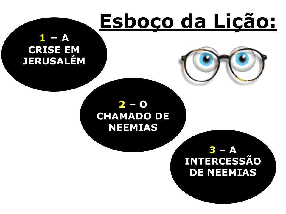 Esboço da Lição: 3 – A INTERCESSÃO DE NEEMIAS 2 – O CHAMADO DE NEEMIAS 1 – A CRISE EM JERUSALÉM