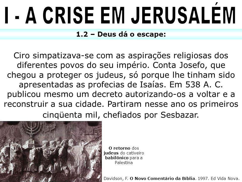 1.2 – Deus dá o escape: Ciro simpatizava-se com as aspirações religiosas dos diferentes povos do seu império. Conta Josefo, que chegou a proteger os j