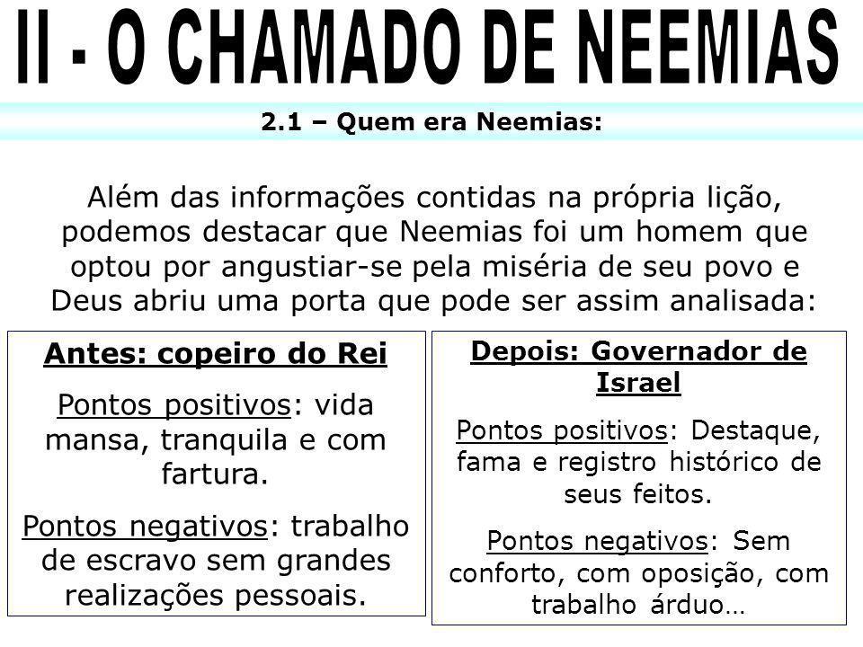 2.1 – Quem era Neemias: Além das informações contidas na própria lição, podemos destacar que Neemias foi um homem que optou por angustiar-se pela misé