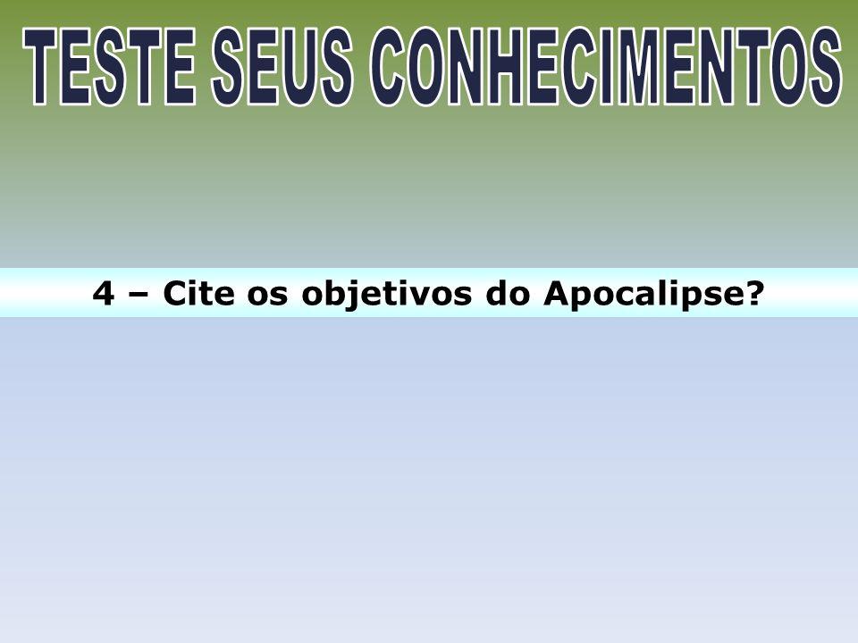 4 – Cite os objetivos do Apocalipse?