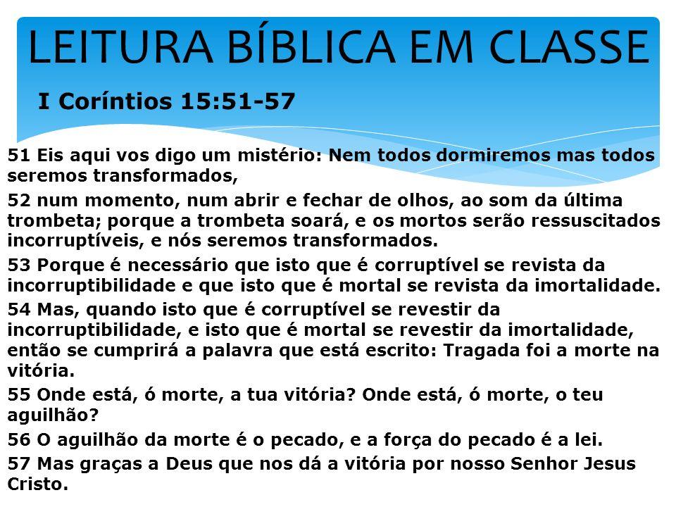 LEITURA BÍBLICA EM CLASSE I Coríntios 15:51-57 51 Eis aqui vos digo um mistério: Nem todos dormiremos mas todos seremos transformados, 52 num momento,