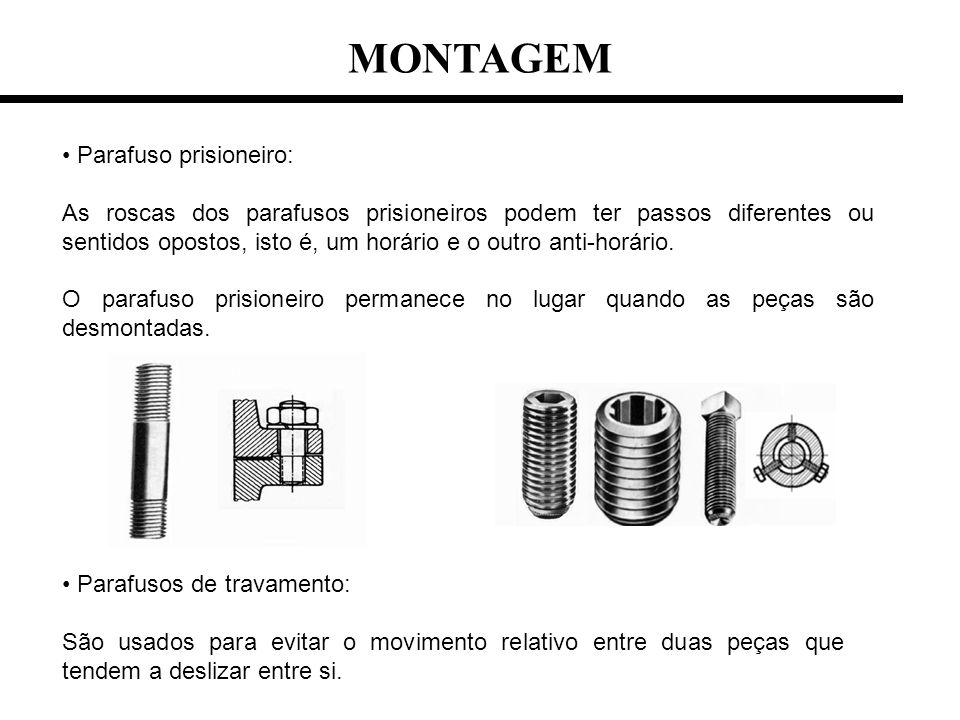 Parafuso prisioneiro: As roscas dos parafusos prisioneiros podem ter passos diferentes ou sentidos opostos, isto é, um horário e o outro anti-horário.