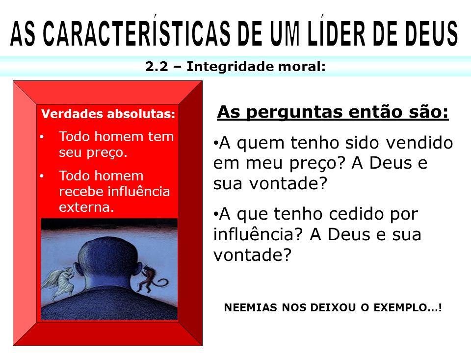 2.2 – Integridade moral: Verdades absolutas: Todo homem tem seu preço. Todo homem recebe influência externa. As perguntas então são: A quem tenho sido