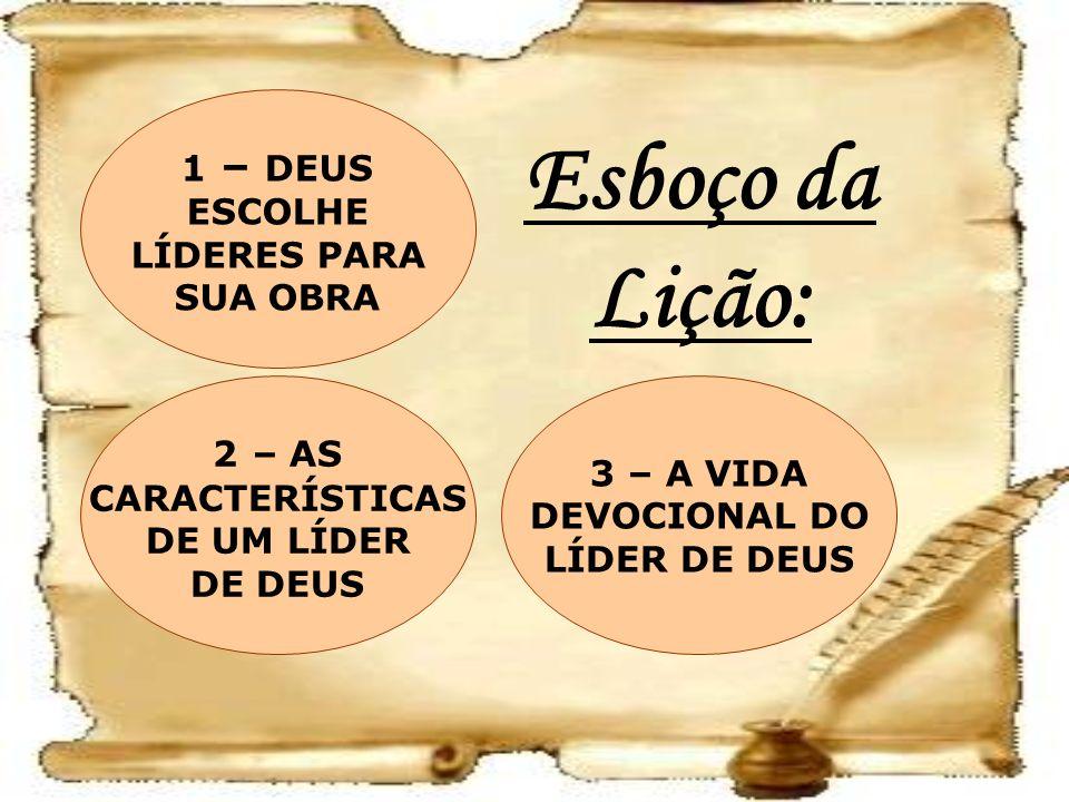 Esboço da Lição: 3 – A VIDA DEVOCIONAL DO LÍDER DE DEUS 2 – AS CARACTERÍSTICAS DE UM LÍDER DE DEUS 1 – DEUS ESCOLHE LÍDERES PARA SUA OBRA