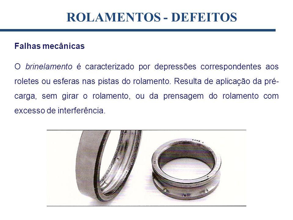 Falhas mecânicas O brinelamento é caracterizado por depressões correspondentes aos roletes ou esferas nas pistas do rolamento. Resulta de aplicação da